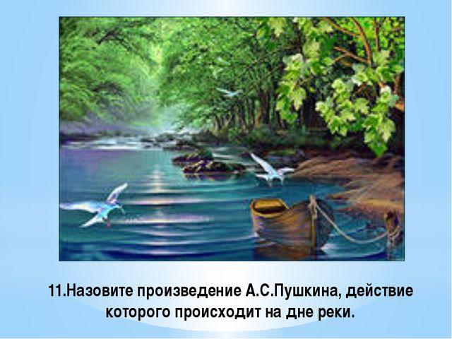 11.Назовите произведение А.С.Пушкина, действие которого происходит на дне реки.