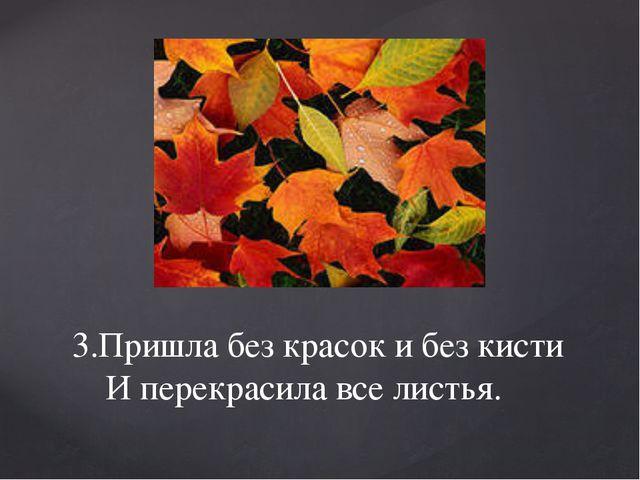 3.Пришла без красок и без кисти И перекрасила все листья.