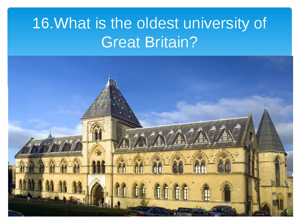 16.What is the oldest university of Great Britain?