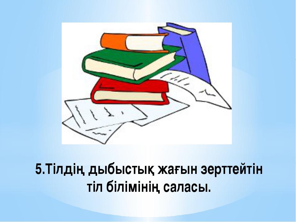 5.Тілдің дыбыстық жағын зерттейтін тіл білімінің саласы.