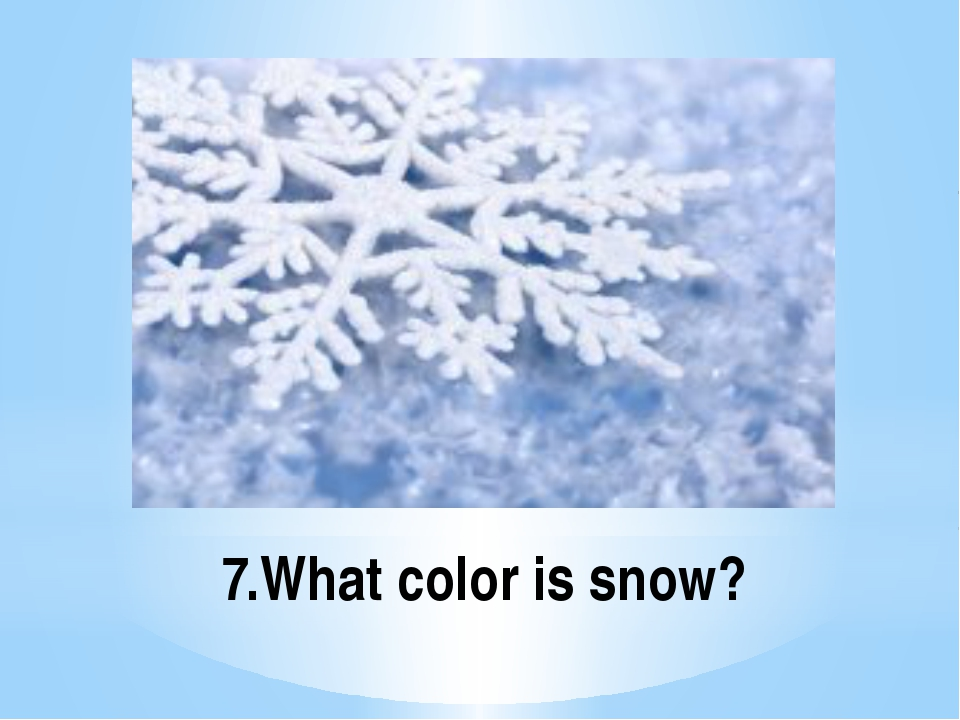 7.What color is snow?