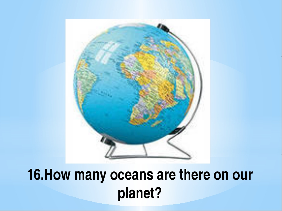 16.How many oceans are there on our planet?