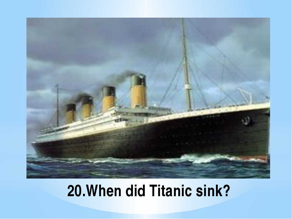 20.When did Titanic sink?