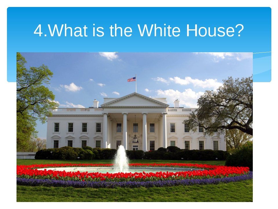 4.What is the White House?