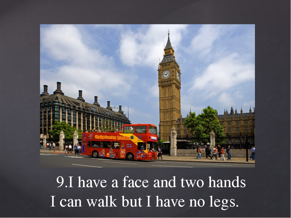 9.I have a face and two hands I can walk but I have no legs.