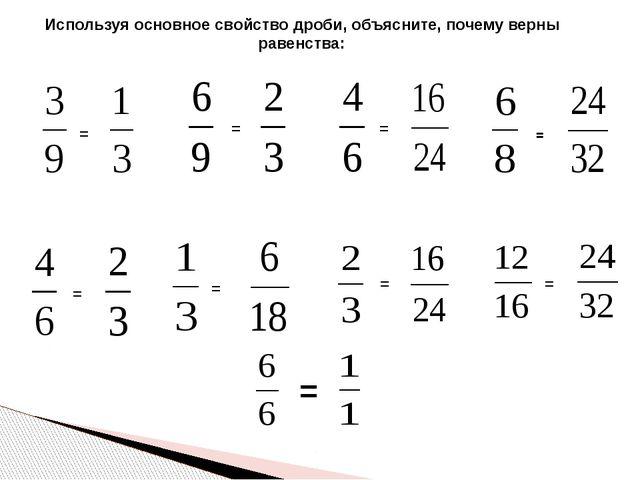 Используя основное свойство дроби, объясните, почему верны равенства: = = = =...