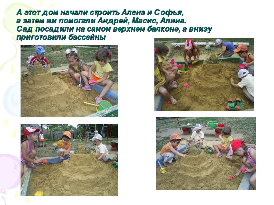 А этот дом начали строить Алена и Софья, а затем им помогали Андрей, Масис, А...