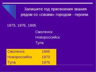 Запишите год присвоения звания рядом со «своим» городом - героем. 1973, 1976,