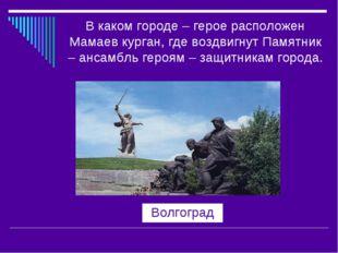В каком городе – герое расположен Мамаев курган, где воздвигнут Памятник – ан