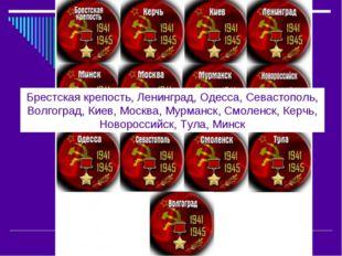 Брестская крепость, Ленинград, Одесса, Севастополь, Волгоград, Киев, Москва,