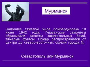 Мурманск Наиболее тяжёлой была бомбардировка 18 июня 1942 года. Германские са