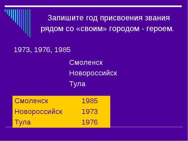 Запишите год присвоения звания рядом со «своим» городом - героем. 1973, 1976,...
