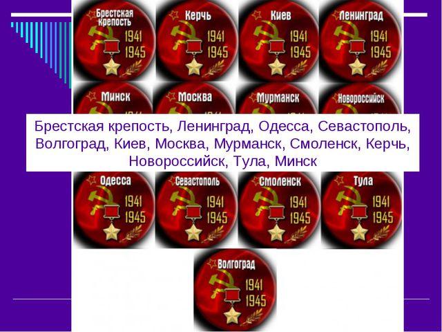 Брестская крепость, Ленинград, Одесса, Севастополь, Волгоград, Киев, Москва,...