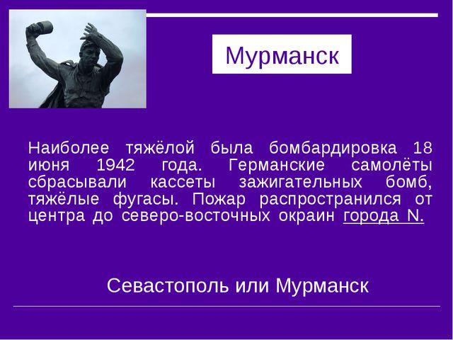 Мурманск Наиболее тяжёлой была бомбардировка 18 июня 1942 года. Германские са...