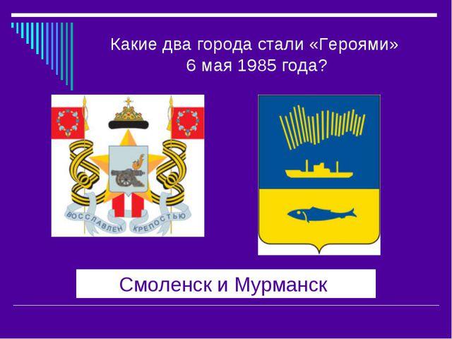 Какие два города стали «Героями» 6 мая 1985 года? Смоленск и Мурманск
