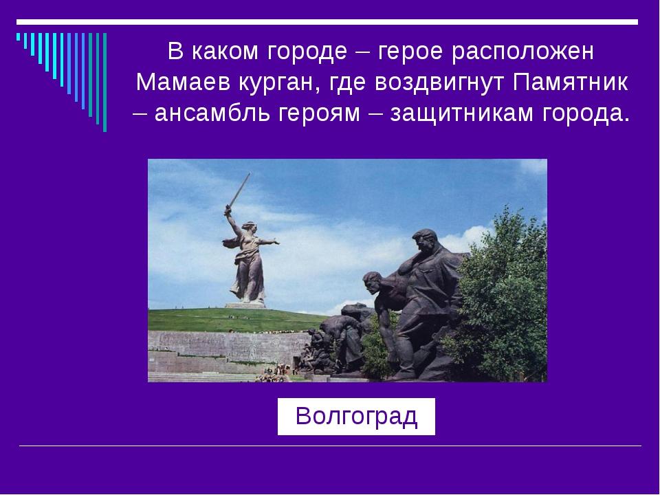 В каком городе – герое расположен Мамаев курган, где воздвигнут Памятник – ан...