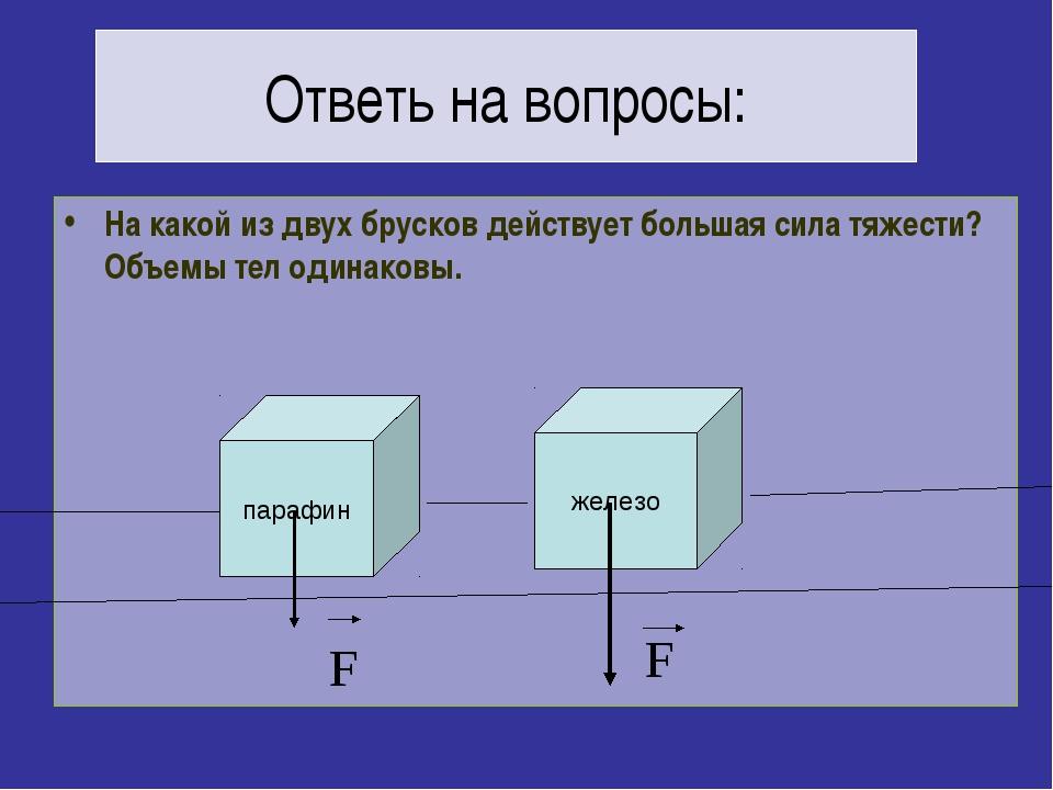 Ответь на вопросы: На какой из двух брусков действует большая сила тяжести? О...