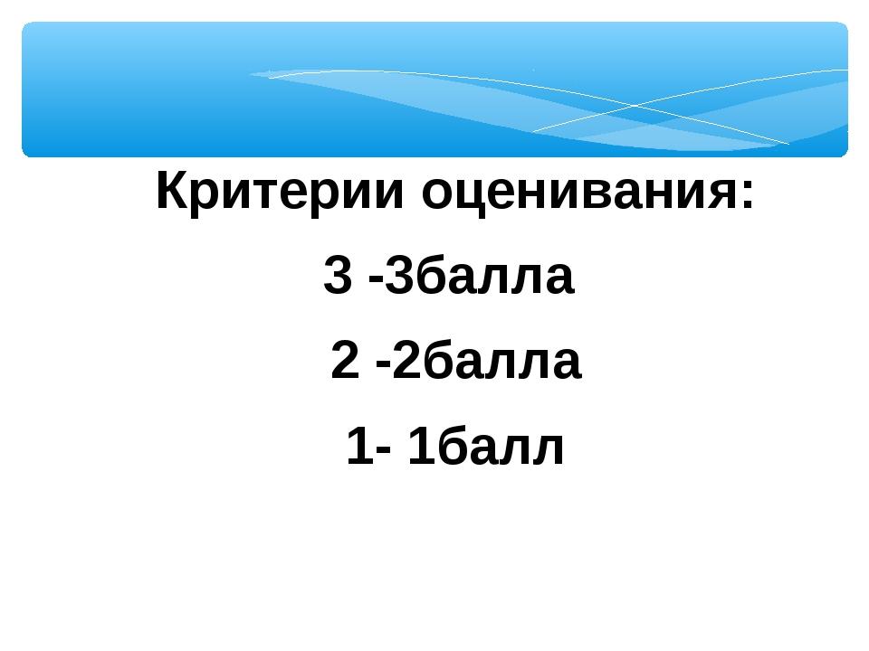 Критерии оценивания: 3 -3балла 2 -2балла 1- 1балл