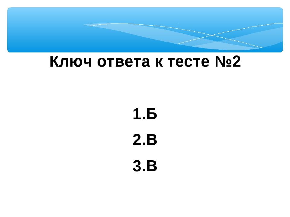 Ключ ответа к тесте №2  1.Б 2.В 3.В