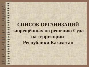 СПИСОК ОРГАНИЗАЦИЙ запрещённых по решению Суда на территории Республики Казах