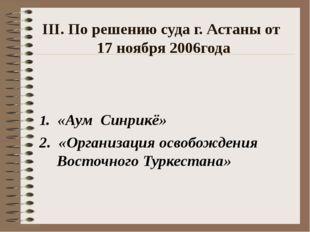 ΙΙΙ. По решению суда г. Астаны от 17 ноября 2006года 1. «Аум Синрикё» 2. «Орг