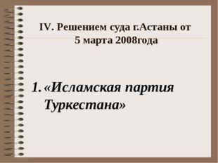 ΙV. Решением суда г.Астаны от 5 марта 2008года «Исламская партия Туркестана»