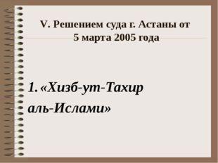 V. Решением суда г. Астаны от 5 марта 2005 года «Хизб-ут-Тахир аль-Ислами»