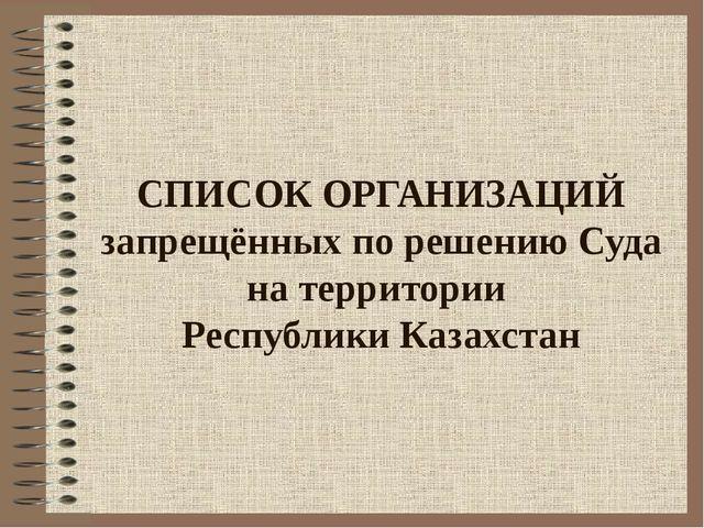 СПИСОК ОРГАНИЗАЦИЙ запрещённых по решению Суда на территории Республики Казах...