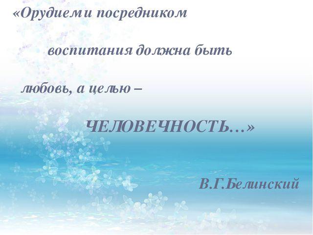 «Орудием и посредником воспитания должна быть любовь, а целью – ЧЕЛОВЕЧНОСТЬ…...