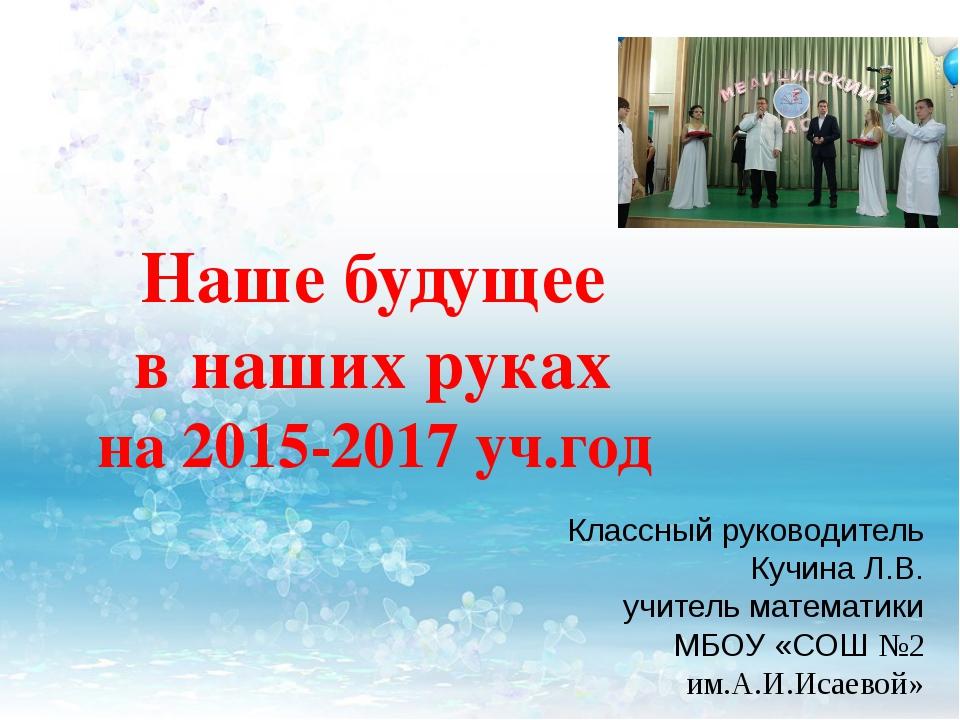 Наше будущее в наших руках на 2015-2017 уч.год Классный руководитель Кучина Л...