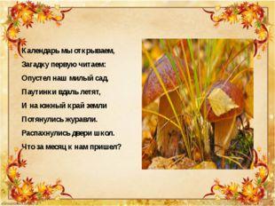 Календарь мы открываем, Загадку первую читаем: Опустел наш милый сад, Паутин