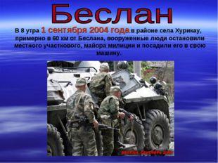 В 8 утра 1 сентября 2004 года в районе села Хурикау, примерно в 60 км от Бесл