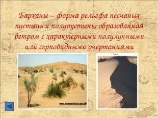 Барханы – форма рельефа песчаных пустынь и полупустынь, образованная ветром с