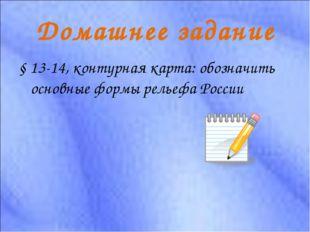 Домашнее задание § 13-14, контурная карта: обозначить основные формы рельефа