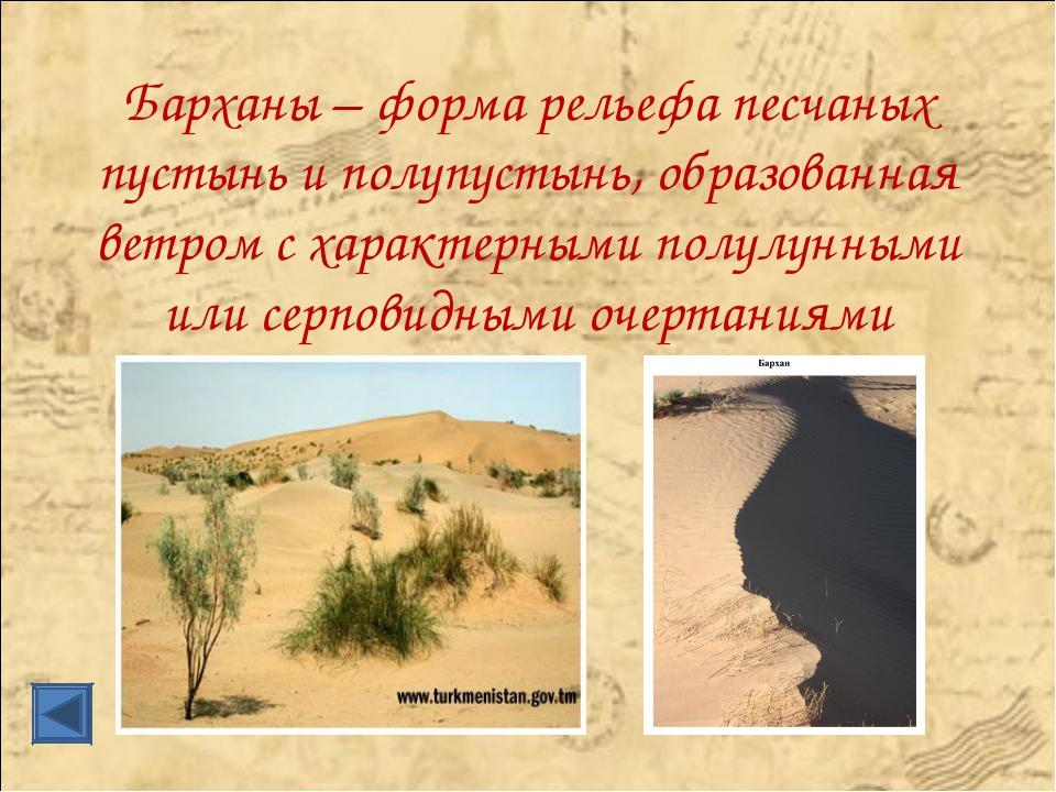 Барханы – форма рельефа песчаных пустынь и полупустынь, образованная ветром с...