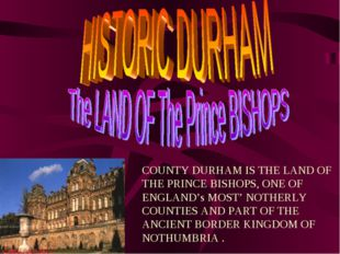 COUNTY DURHAM IS THE LAND OF THE PRINCE BISHOPS, ONE OF ENGLAND's MOST' NOTHE