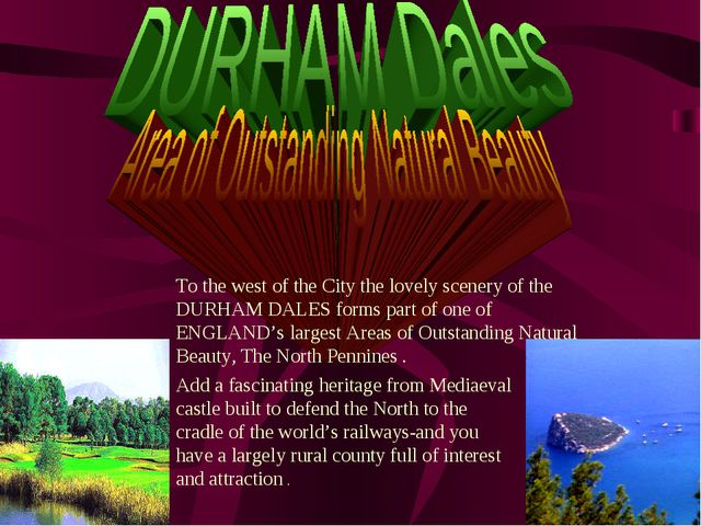 To the west of the City the lovely scenery of the DURHAM DALES forms part of...