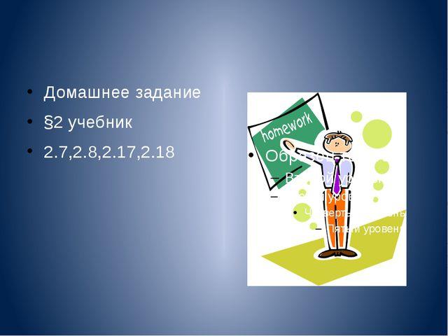 Домашнее задание §2 учебник 2.7,2.8,2.17,2.18