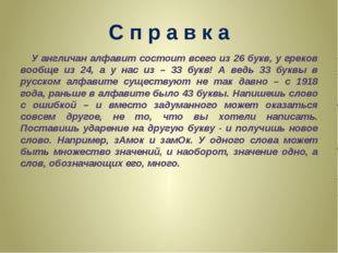 С п р а в к а У англичан алфавит состоит всего из 26 букв, у греков вообще