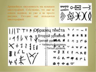 Древнейшую письменность мы называем пиктографией. Собственно, это ещё не совс