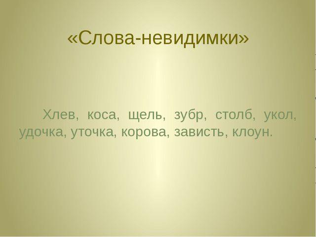 «Слова-невидимки» Хлев, коса, щель, зубр, столб, укол, удочка, уточка, корова...