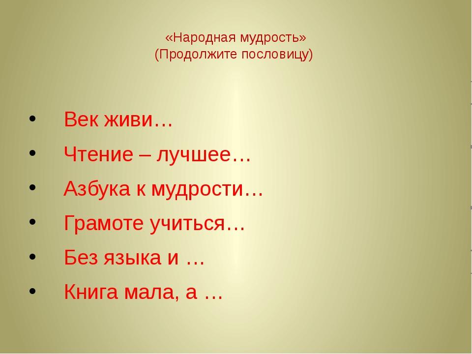 «Народная мудрость» (Продолжите пословицу)  Век живи… Чтение – лучшее… Азбук...