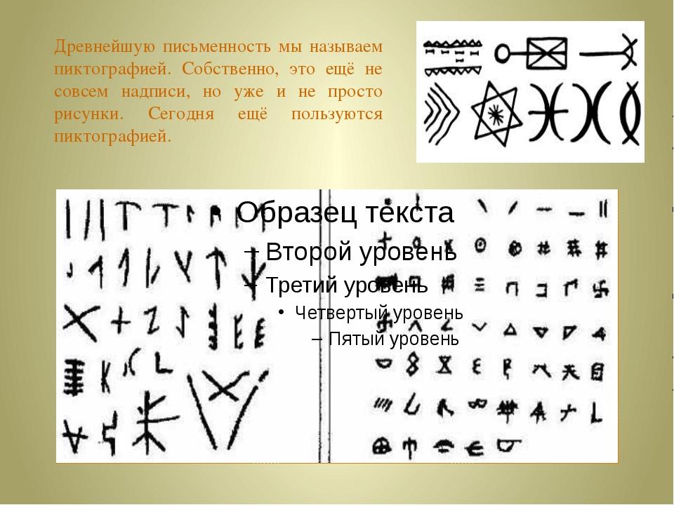Древнейшую письменность мы называем пиктографией. Собственно, это ещё не совс...