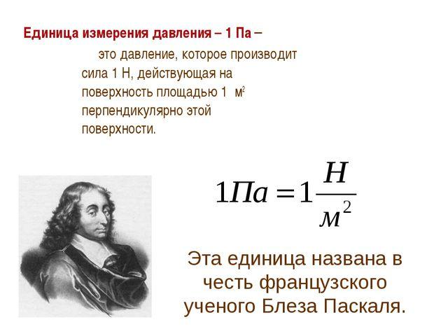 Единица измерения давления – 1 Па – это давление, которое производит сила 1 Н...