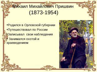 * * Михаил Михайлович Пришвин (1873-1954) Родился в Орловской губернии Путеше