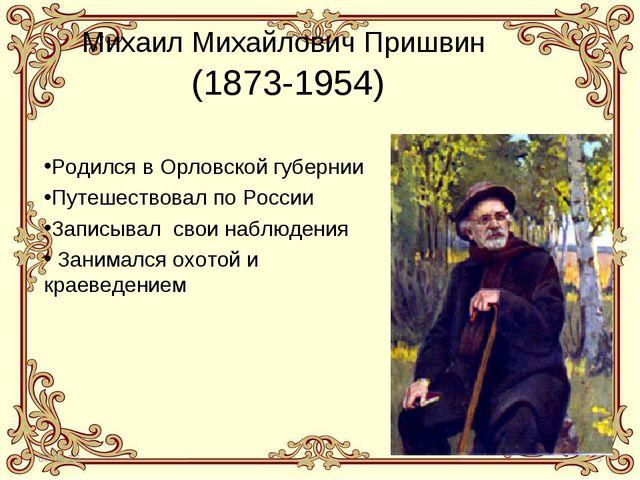* * Михаил Михайлович Пришвин (1873-1954) Родился в Орловской губернии Путеше...