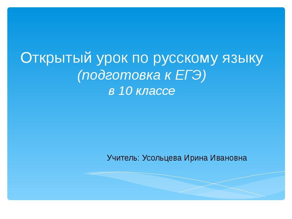 Открытый урок по русскому языку (подготовка к ЕГЭ) в 10 классе Учитель: Усоль...