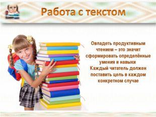 Овладеть продуктивным чтением – это значит сформировать определённые умения и