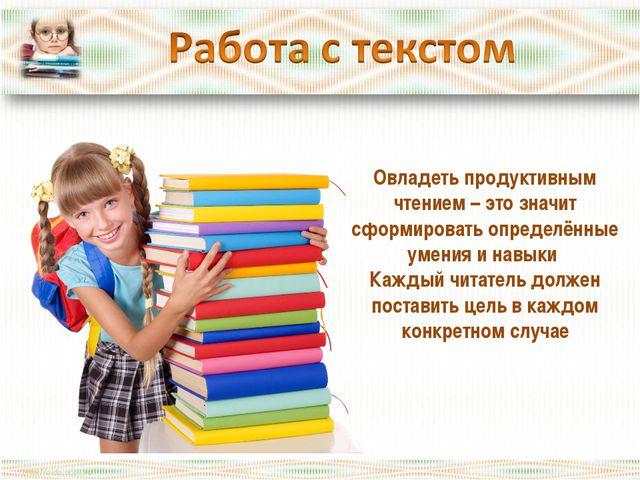 Овладеть продуктивным чтением – это значит сформировать определённые умения и...