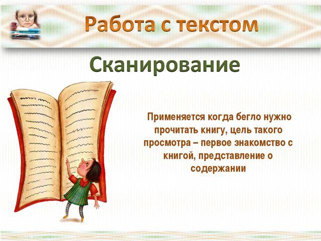 Применяется когда бегло нужно прочитать книгу, цель такого просмотра – перво...